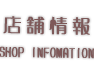 店舗情報 -SHOP INFOMATION-